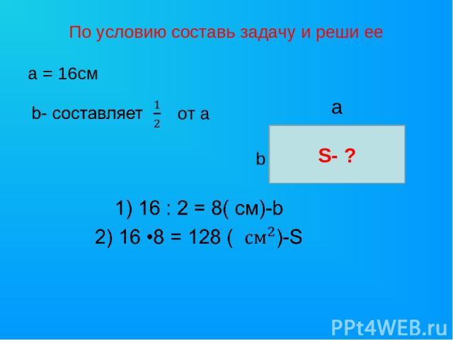 По условию составь задачу и реши ее а = 16см от а S- ? а b