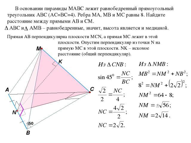 M C A B В основании пирамиды MАВС лежит равнобедренный прямоугольный треугольник АВС (АС=ВС=4). Ребра МА, МВ и МС равны 8. Найдите расстояние между прямыми АВ и СМ. Прямая АВ перпендикулярна плоскости MCN, а прямая МС лежит в этой плоскости. Опустим…