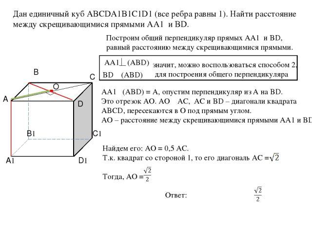 AA1 (АBD) Дан единичный куб ABCDA1B1C1D1 (все ребра равны 1). Найти расстояние между скрещивающимися прямыми AA1 и BD. Построим общий перпендикуляр прямых AA1 и BD, равный расстоянию между скрещивающимися прямыми. BD ϵ (ABD) значит, можно воспользов…