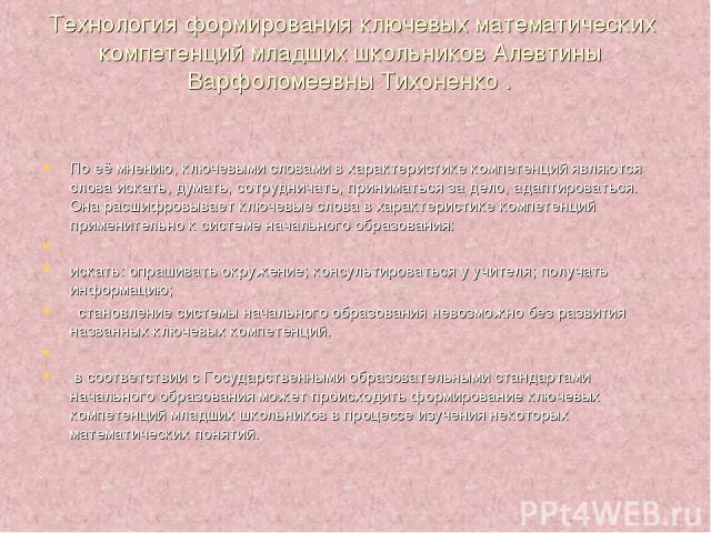 Технология формирования ключевых математических компетенций младших школьников Алевтины Варфоломеевны Тихоненко . По её мнению, ключевыми словами в характеристике компетенций являются слова искать, думать, сотрудничать, приниматься за дело, адаптиро…