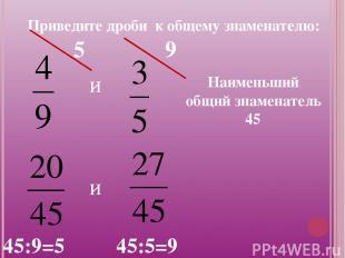 Приведите дроби к общему знаменателю: и Наименьший общий знаменатель 45 и 45:9=5