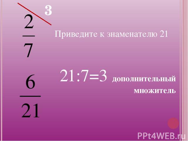 Приведите к знаменателю 21 3 21:7=3 дополнительный множитель