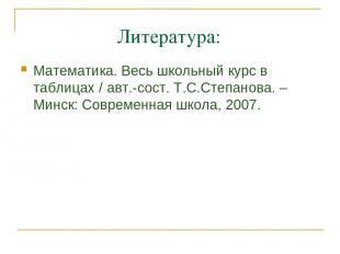 Литература: Математика. Весь школьный курс в таблицах / авт.-сост. Т.С.Степанова