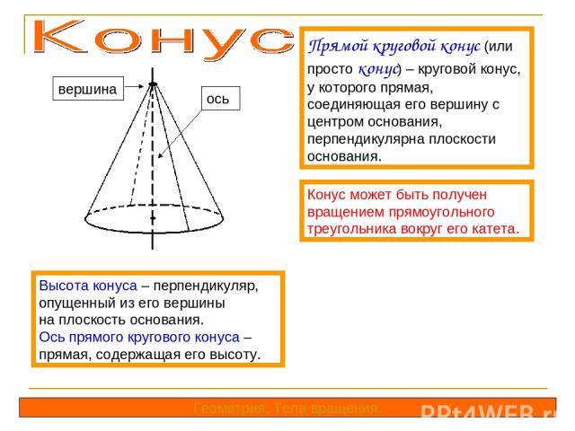 Прямой круговой конус (или просто конус) – круговой конус, у которого прямая, соединяющая его вершину с центром основания, перпендикулярна плоскости основания. Конус может быть получен вращением прямоугольного треугольника вокруг его катета. Высота …
