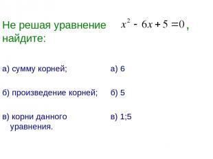 Не решая уравнение , найдите: а) сумму корней; б) произведение корней; в) корни