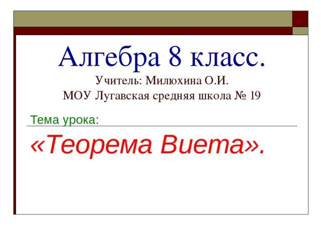 Алгебра 8 класс. Учитель: Милюхина О.И. МОУ Лугавская средняя школа № 19 Тема урока: «Теорема Виета».