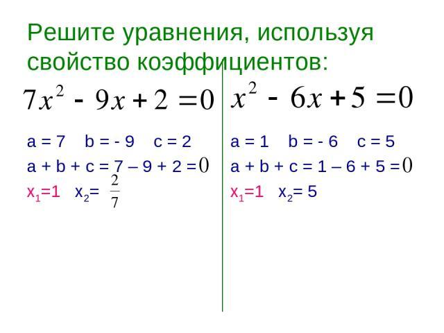 Решите уравнения, используя свойство коэффициентов: а = 7 b = - 9 c = 2 а + b + с = 7 – 9 + 2 = х1=1 х2= а = 1 b = - 6 c = 5 а + b + с = 1 – 6 + 5 = х1=1 х2= 5
