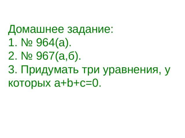 Домашнее задание: 1. № 964(а). 2. № 967(а,б). 3. Придумать три уравнения, у которых а+b+с=0.