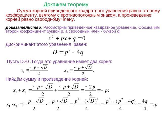 Сумма корней приведённого квадратного уравнения равна второму коэффициенту, взятому с противоположным знаком, а произведение корней равно свободному члену. Доказательство. Рассмотрим приведённое квадратное уравнение. Обозначим второй коэффициент бук…