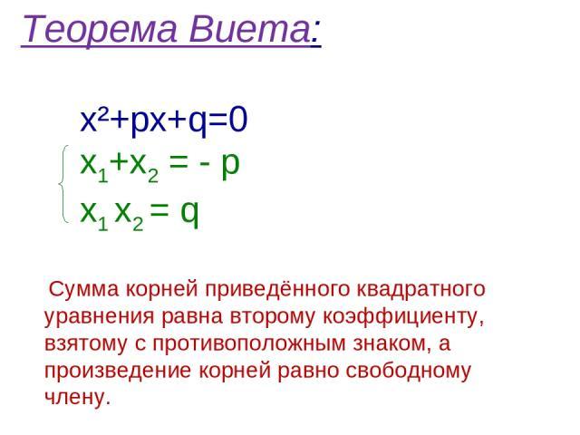Теорема Виета: х²+pх+q=0 х1+х2 = - р х1 х2 = q Сумма корней приведённого квадратного уравнения равна второму коэффициенту, взятому с противоположным знаком, а произведение корней равно свободному члену.