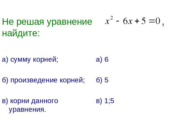 Не решая уравнение , найдите: а) сумму корней; б) произведение корней; в) корни данного уравнения. а) 6 б) 5 в) 1;5