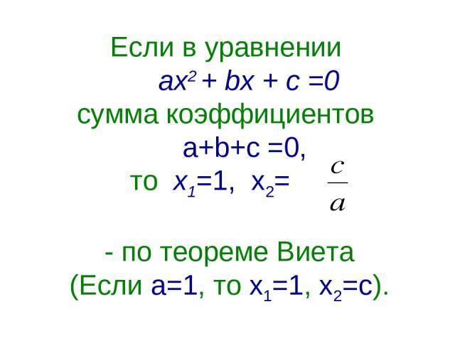 Если в уравнении ах2 + bх + с =0 сумма коэффициентов a+b+c =0, то х1=1, х2= - по теореме Виета (Если а=1, то х1=1, х2=с).