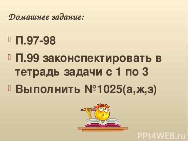 Домашнее задание: П.97-98 П.99 законспектировать в тетрадь задачи с 1 по 3 Выполнить №1025(а,ж,з)