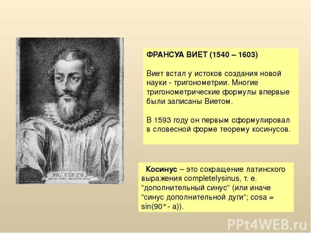 ФРАНСУА ВИЕТ (1540 – 1603) Виет встал у истоков создания новой науки - тригонометрии. Многие тригонометрические формулы впервые были записаны Виетом. В 1593 году он первым сформулировал в словесной форме теорему косинусов. Косинус – это сокращение л…