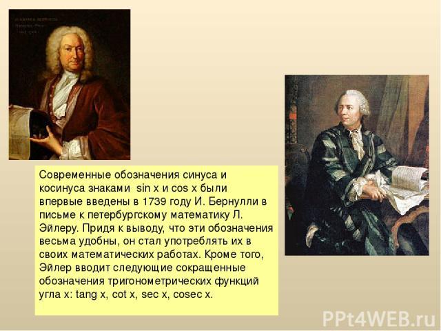 Современные обозначения синуса и косинуса знаками sin x и cos x были впервые введены в 1739 году И. Бернулли в письме к петербургскому математику Л. Эйлеру. Придя к выводу, что эти обозначения весьма удобны, он стал употреблять их в своих математиче…