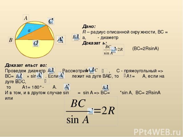 Доказательство: Проведем диаметр . Рассмотрим , С - прямоугольный => ВС= × sin . Если т. лежит на дуге ВАС, то А1= А, если на дуге BDC, то A1= 180° - A. И в том, и в другом случае sin = sin A => BC= *sin A, BC= 2RsinA или Дано: R – радиус описанной …