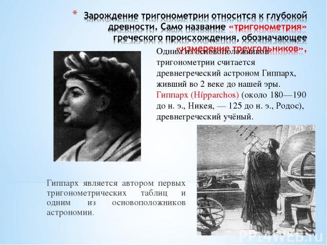 Гиппарх является автором первых тригонометрических таблиц и одним из основоположников астрономии. Одним из основоположников тригонометрии считается древнегреческий астроном Гиппарх, живший во 2 веке до нашей эры. Гиппарх (Hípparchos) (около 180—190 …
