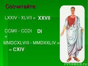 Сосчитайте: MMDCXLVIII - MMDXXLIV = LХХIV - ХLVII = CCMII - CCDI = XXVII DI = CX