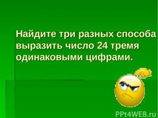 Найдите три разных способа выразить число 24 тремя одинаковыми цифрами.