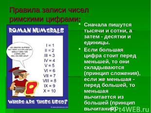 Правила записи чисел римскими цифрами: Сначала пишутся тысячи и сотни, а затем -