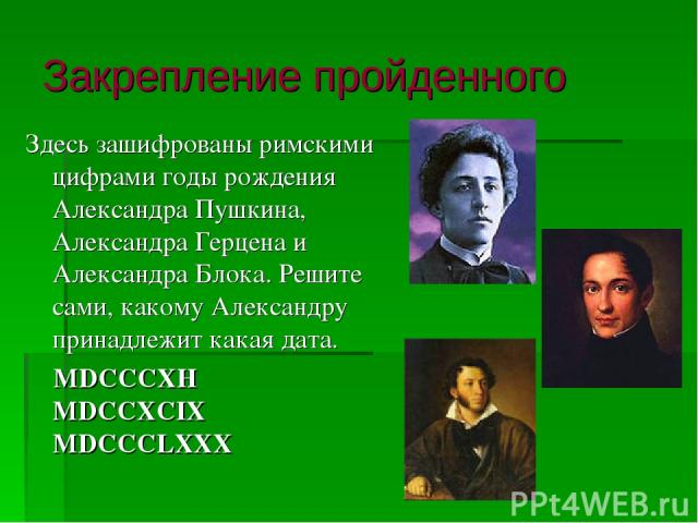 Закрепление пройденного Здесь зашифрованы римскими цифрами годы рождения Александра Пушкина, Александра Герцена и Александра Блока. Решите сами, какому Александру принадлежит какая дата. MDCCCXH MDCCXCIX MDCCCLXXX