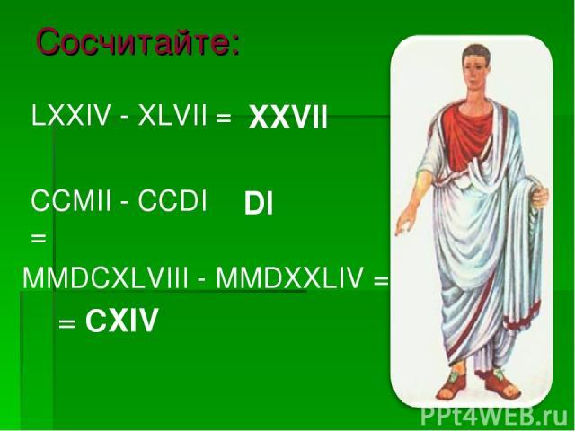 Сосчитайте: MMDCXLVIII - MMDXXLIV = LХХIV - ХLVII = CCMII - CCDI = XXVII DI = CXIV