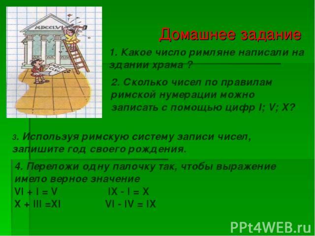 Домашнее задание 1. Какое число римляне написали на здании храма ? 2. Сколько чисел по правилам римской нумерации можно записать с помощью цифр I; V; X? 3. Используя римскую систему записи чисел, запишите год своего рождения. 4. Переложи одну палочк…