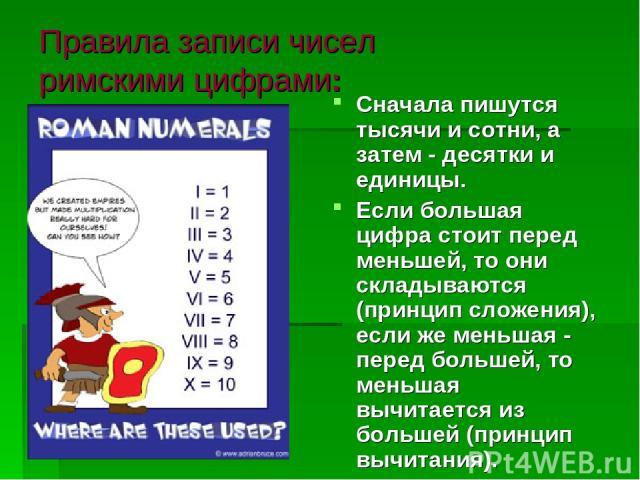 Правила записи чисел римскими цифрами: Сначала пишутся тысячи и сотни, а затем - десятки и единицы. Если большая цифра стоит перед меньшей, то они складываются (принцип сложения), если же меньшая - перед большей, то меньшая вычитается из большей (пр…