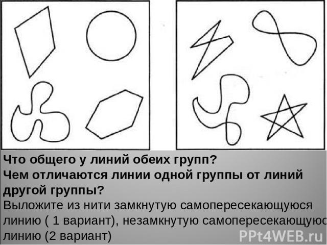 Что общего у линий обеих групп? Чем отличаются линии одной группы от линий другой группы? Выложите из нити замкнутую самопересекающуюся линию ( 1 вариант), незамкнутую самопересекающуюся линию (2 вариант)