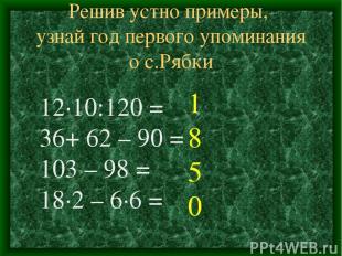 Решив устно примеры, узнай год первого упоминания о с.Рябки 12∙10:120 = 36+ 62 –