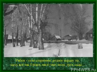 Рябки – село старинное, родное сердцу ты, здесь всё так близко, мило мне, поля,