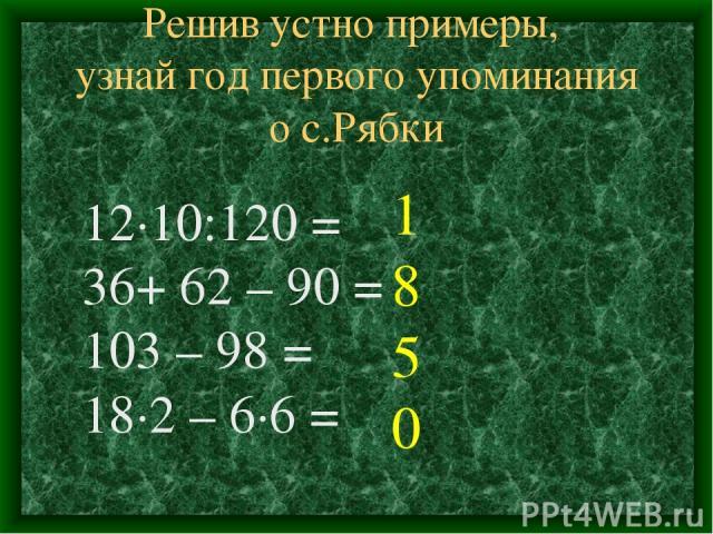 Решив устно примеры, узнай год первого упоминания о с.Рябки 12∙10:120 = 36+ 62 – 90 = 103 – 98 = 18∙2 – 6∙6 = 1 8 5 0