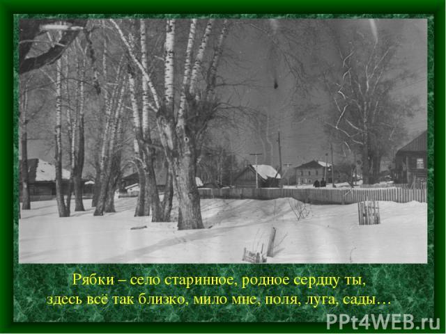 Рябки – село старинное, родное сердцу ты, здесь всё так близко, мило мне, поля, луга, сады…