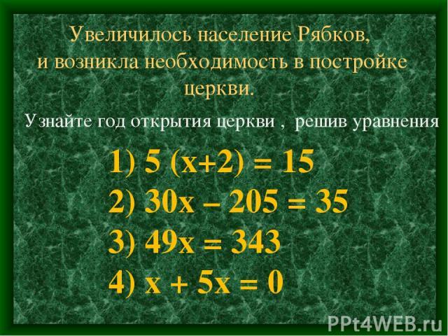 Увеличилось население Рябков, и возникла необходимость в постройке церкви. Узнайте год открытия церкви , решив уравнения 1) 5 (х+2) = 15 2) 30х – 205 = 35 3) 49х = 343 4) х + 5х = 0