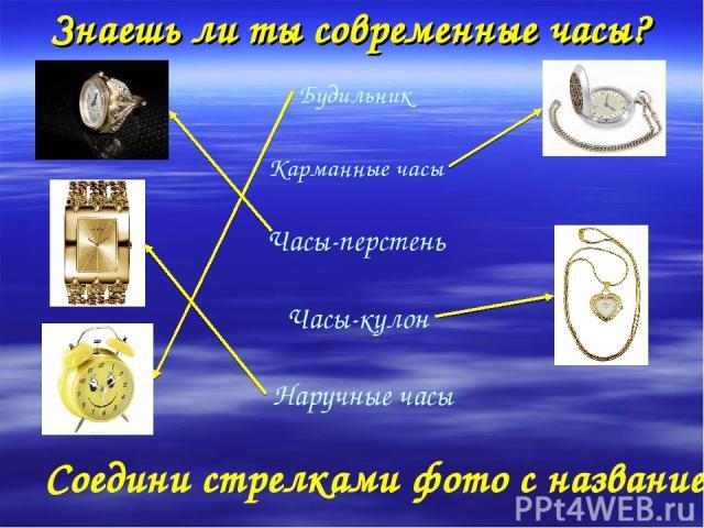 Знаешь ли ты современные часы? Будильник Карманные часы Часы-перстень Часы-кулон Наручные часы Соедини стрелками фото с названием.