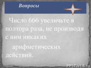Число 666 увеличьте в полтора раза, не производя с ним никаких арифметических де