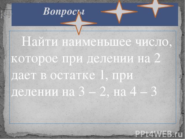 Найти наименьшее число, которое при делении на 2 дает в остатке 1, при делении на 3 – 2, на 4 – 3 Вопросы