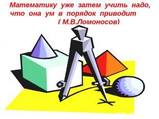 Математику уже затем учить надо, что она ум в порядок приводит ( М.В.Ломоносов)