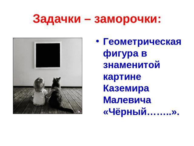 Задачки – заморочки: Геометрическая фигура в знаменитой картине Каземира Малевича «Чёрный……..».