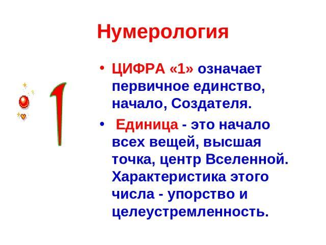Нумерология ЦИФРА «1» означает первичное единство, начало, Создателя. Единица - это начало всех вещей, высшая точка, центр Вселенной. Характеристика этого числа - упорство и целеустремленность.