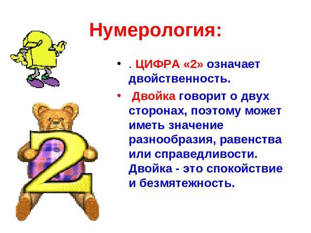 Нумерология: . ЦИФРА «2» означает двойственность. Двойка говорит о двух сторонах, поэтому может иметь значение разнообразия, равенства или справедливости. Двойка - это спокойствие и безмятежность.