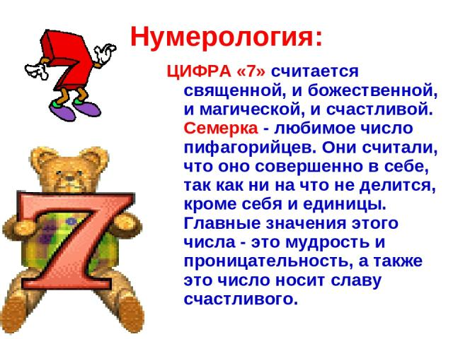 Нумерология: ЦИФРА «7» считается священной, и божественной, и магической, и счастливой. Семерка - любимое число пифагорийцев. Они считали, что оно совершенно в себе, так как ни на что не делится, кроме себя и единицы. Главные значения этого числа - …