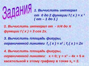 1. Вычислить интеграл от 0 до 2 функции f ( х ) = х 3 ( от – 1 до 1 ) 2. Вычисли