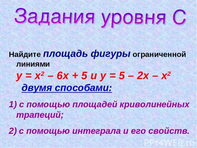 Найдите площадь фигуры ограниченной линиями у = х2 – 6х + 5 и у = 5 – 2х – х2 двумя способами: 1) с помощью площадей криволинейных трапеций; 2) с помощью интеграла и его свойств.