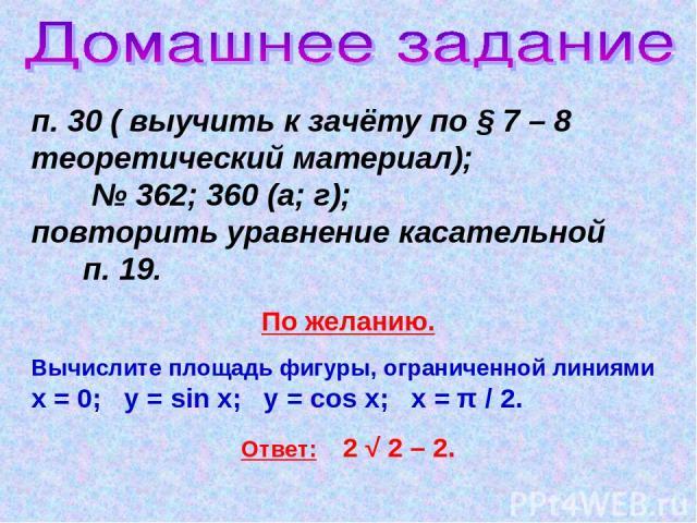 п. 30 ( выучить к зачёту по § 7 – 8 теоретический материал); № 362; 360 (а; г); повторить уравнение касательной п. 19. По желанию. Вычислите площадь фигуры, ограниченной линиями х = 0; у = sin х; у = cos х; х = π / 2. Ответ: 2 √ 2 – 2.
