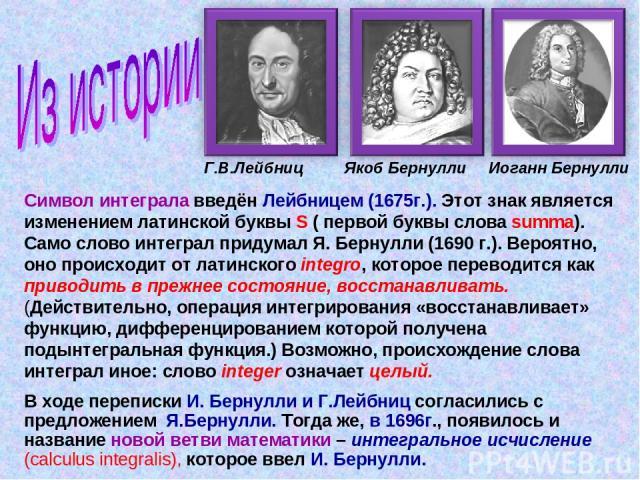 Г.В.Лейбниц Якоб Бернулли Иоганн Бернулли Символ интеграла введён Лейбницем (1675г.). Этот знак является изменением латинской буквы S ( первой буквы слова summa). Само слово интеграл придумал Я. Бернулли (1690 г.). Вероятно, оно происходит от латинс…