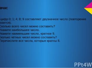 Задачи: 1) Из цифр 0; 1; 4; 8; 9 составляют двузначное число (повторение допуска