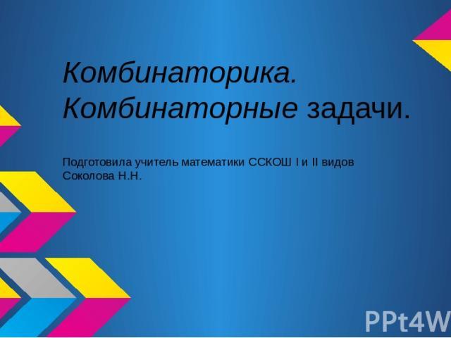 Комбинаторика. Комбинаторные задачи. Подготовила учитель математики ССКОШ I и II видов Соколова Н.Н.