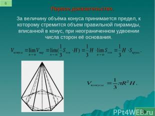 Первое доказательство. За величину объёма конуса принимается предел, к которому