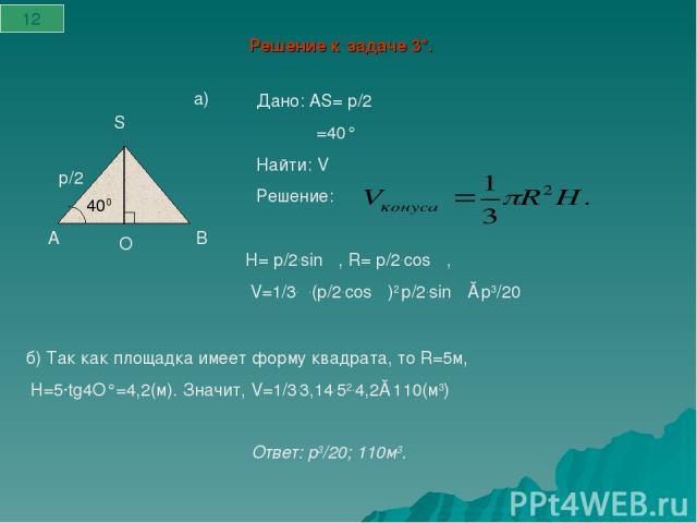 Решение к задаче 3*. а) 400 А S В О p/2 Дано: АS= р/2 α=40° Найти: V Решение: 12 H= р/2.sin α, R= р/2.cosα, V=1/3.π.(р/2.cosα)2 р/2.sin α≈р3/20 б) Так как площадка имеет форму квадрата, то R=5м, H=5·tg4O°=4,2(м). Значит, V=1/3.3,14.52.4,2≈110(м3) …